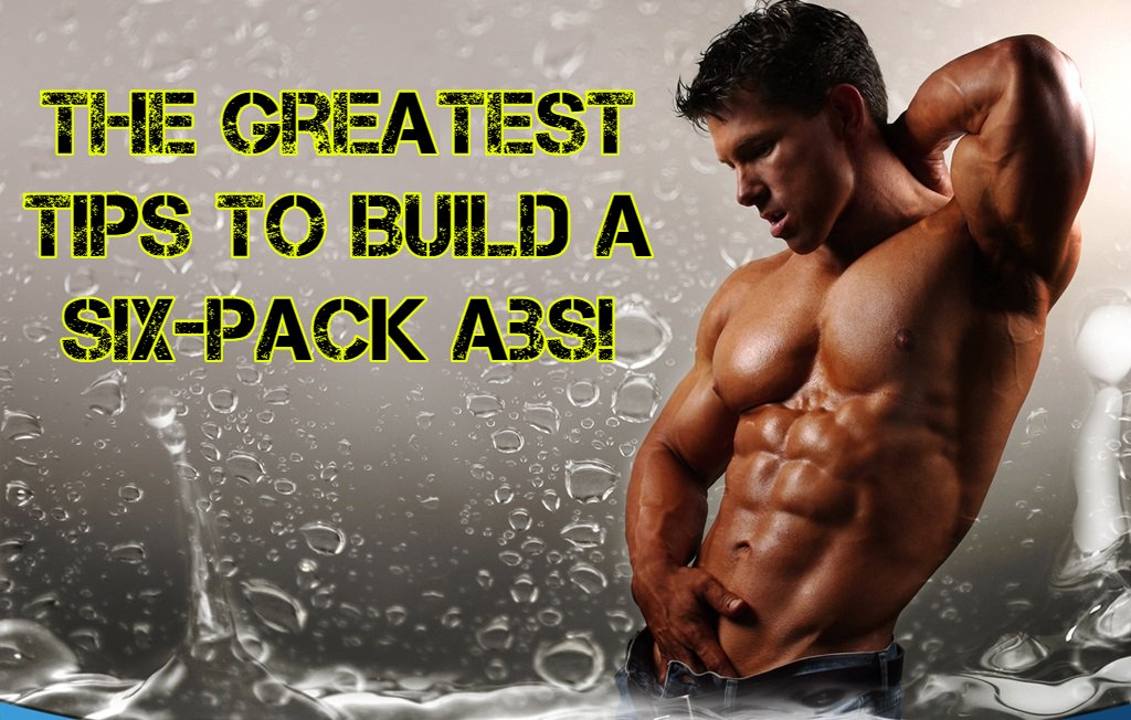 The Greatest Tips To Build A Six-Pack Abs!